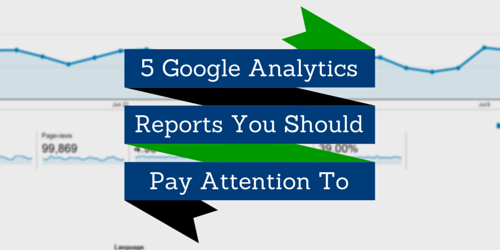5 Google Analytics reports you should pay attention to